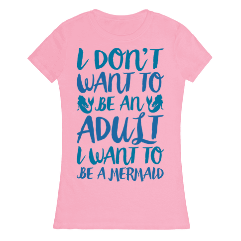 I Don't Want To Be An Adult I Want To Be A Mermaid  Womens T-Shirt
