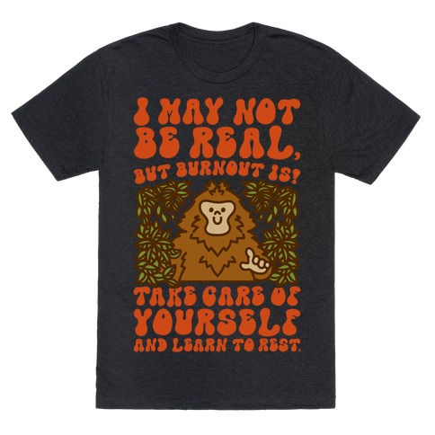 I May Not Be Real But Burnout Is Bigfoot T-Shirt