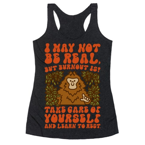I May Not Be Real But Burnout Is Bigfoot  Racerback Tank Top