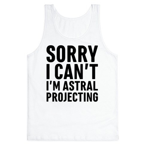 Sorry I Can't I'm Astral Projecting Tank Top