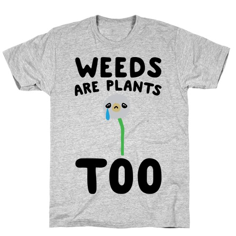 Weeds Are Plants Too T-Shirt