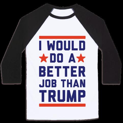 I Would Do A Better Job Than Trump Baseball Tee
