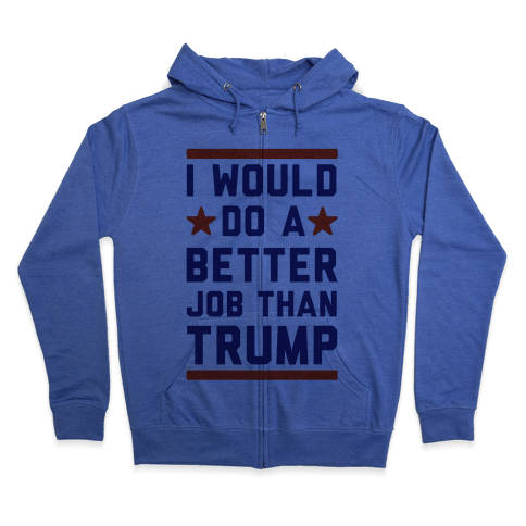 I Would Do A Better Job Than Trump Zip Hoodie