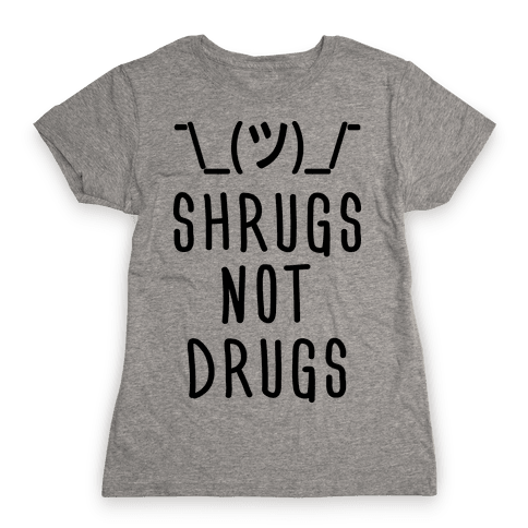 Shrugs Not Drugs Womens T-Shirt