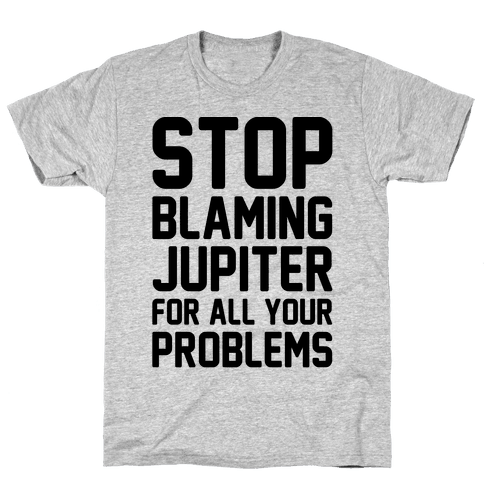 Stop Blaming Jupiter For All Your Problems Mens T-Shirt