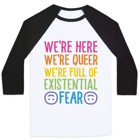 We're Here We're Queer We're Full Of Existential Fear Baseball Tee