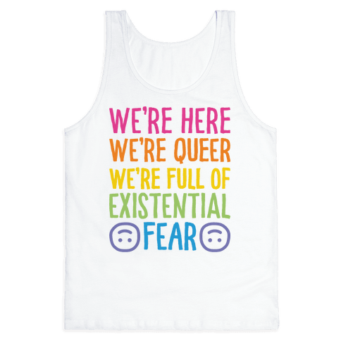 We're Here We're Queer We're Full Of Existential Fear Tank Top