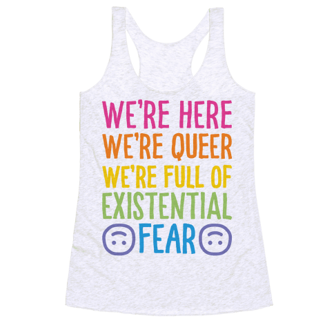 We're Here We're Queer We're Full Of Existential Fear Racerback Tank Top