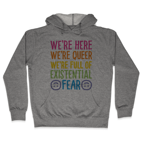 We're Here We're Queer We're Full Of Existential Fear Hooded Sweatshirt