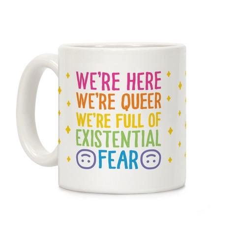 We're Here We're Queer We're Full Of Existential Fear Coffee Mug