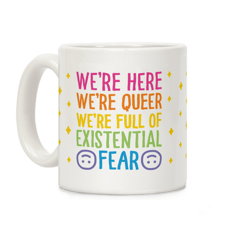 We're Here We're Queer We're Full Of Existential Fear Coffee Mug