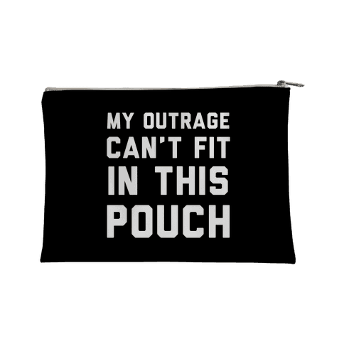 My Outrage Can't Fit in This Pouch Accessory Bag