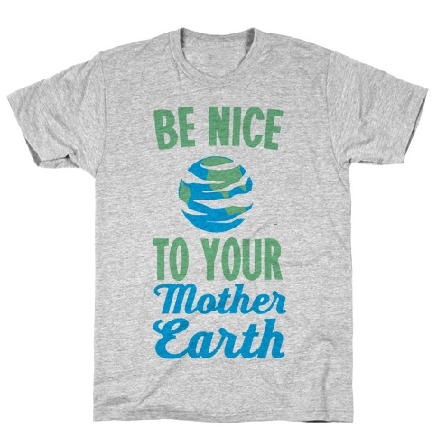 Be Nice to Your Mother Earth Mens/Unisex T-Shirt