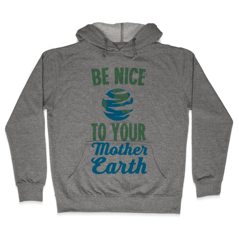 Be Nice to Your Mother Earth Hooded Sweatshirt