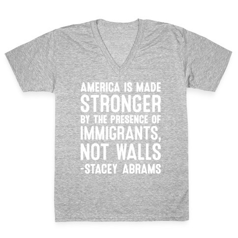 America Is Made Stronger By The Presence of Immigrants, Not Walls - Stacey Abrams Quote V-Neck Tee Shirt