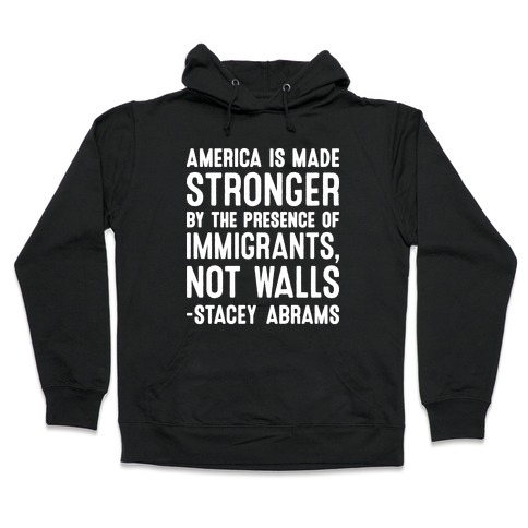America Is Made Stronger By The Presence of Immigrants, Not Walls - Stacey Abrams Quote Hooded Sweatshirt