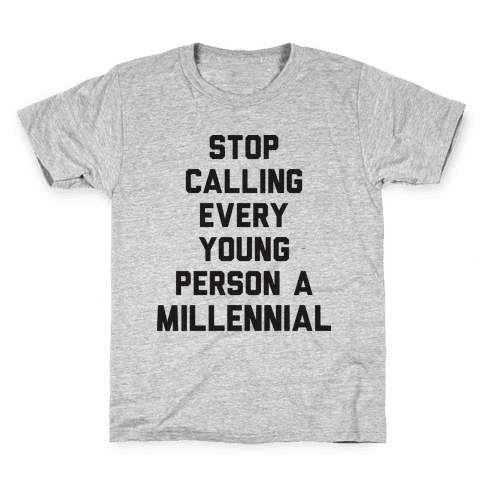 Stop Calling Every Young Person A Millennial Kids T-Shirt