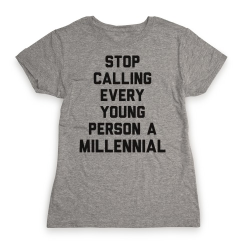 Stop Calling Every Young Person A Millennial Womens T-Shirt
