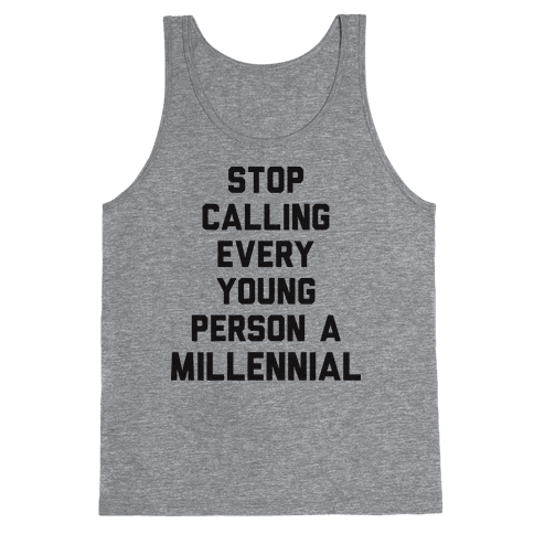 Stop Calling Every Young Person A Millennial Tank Top