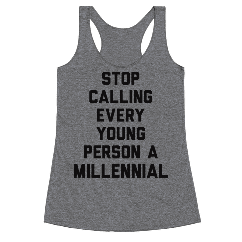 Stop Calling Every Young Person A Millennial Racerback Tank Top