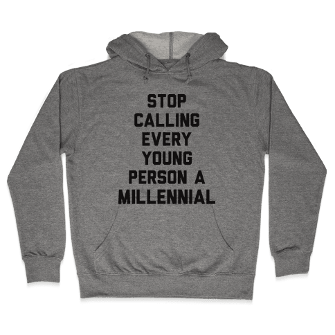 Stop Calling Every Young Person A Millennial Hooded Sweatshirt