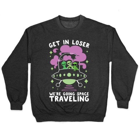 Get In Loser, We're Going Space Traveling Pullover
