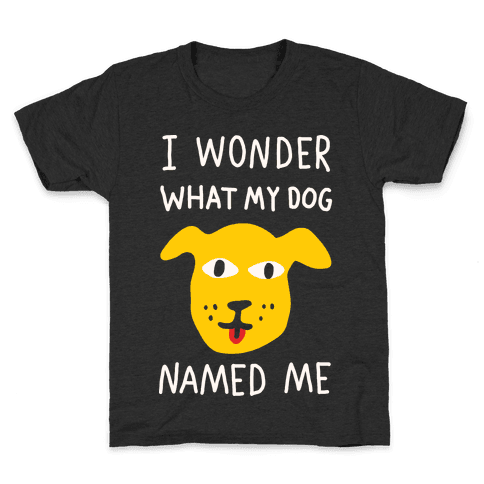 I Wonder What My Dog Named Me Kids T-Shirt