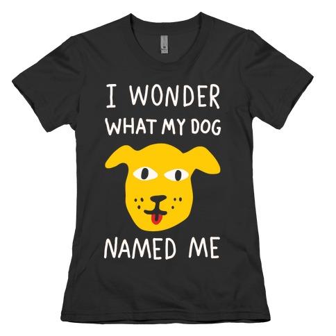 I Wonder What My Dog Named Me Womens T-Shirt