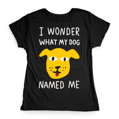I Wonder What My Dog Named Me Womens T-Shirt