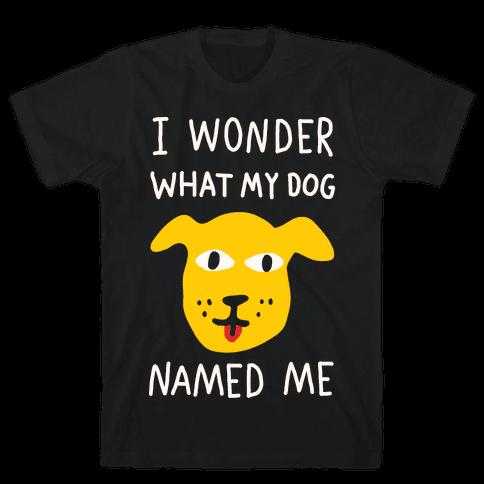 I Wonder What My Dog Named Me Mens T-Shirt