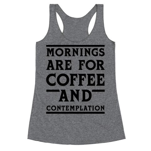 Morning Are For Coffee And Contemplation BLK Racerback Tank Top