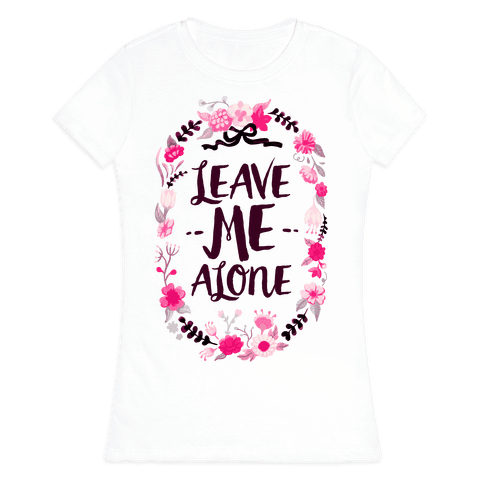 Leave Me Alone Womens T-Shirt