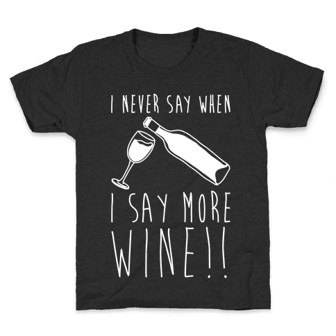 I Never Say When I Say More Wine White Shirt Kids T-Shirt