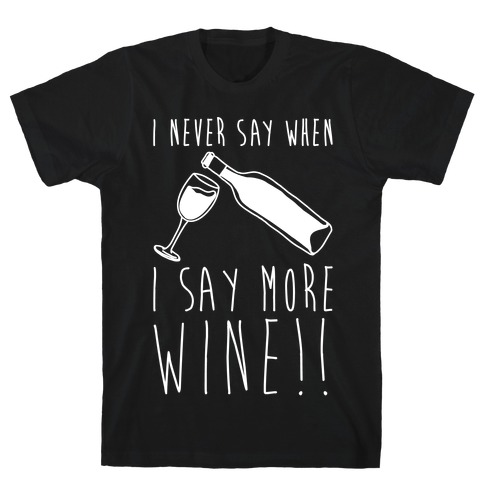 I Never Say When I Say More Wine White Shirt T-Shirt