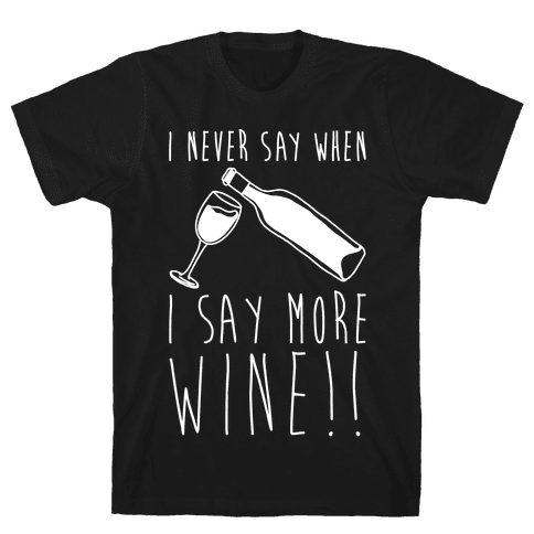 I Never Say When I Say More Wine White Shirt Mens T-Shirt