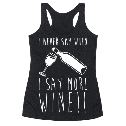 I Never Say When I Say More Wine White Shirt Racerback Tank Top