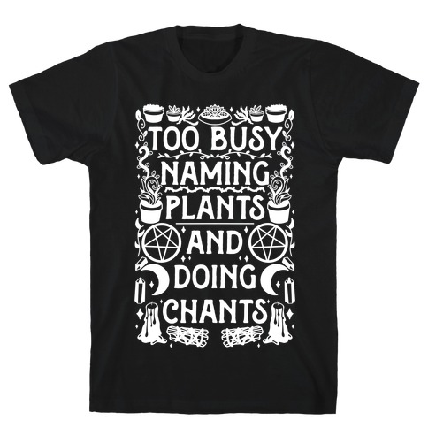 Too Busy Naming Plants And Doing Chants T-Shirt