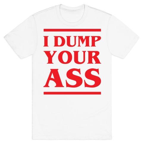 I Dump Your Ass T-Shirt