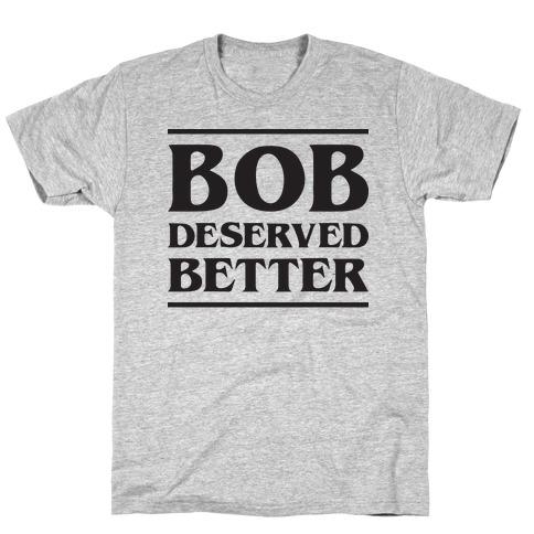 Bob Deserved Better T-Shirt