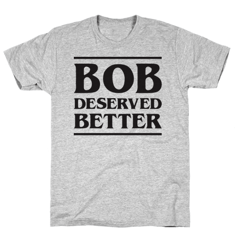 Bob Deserved Better Mens T-Shirt
