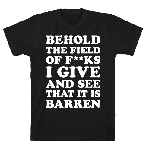 Behold The Field Of F**ks I Give Mens T-Shirt