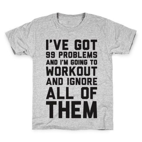 I've Got 99 Problems And I'm Going To Workout And Ignore All Of Them Kids T-Shirt