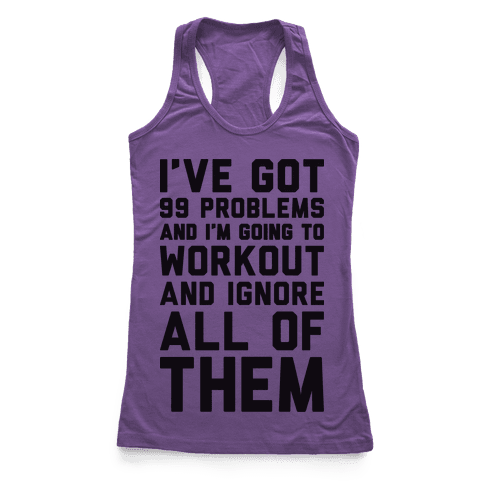 I've Got 99 Problems And I'm Going To Workout And Ignore All Of Them Racerback Tank Top
