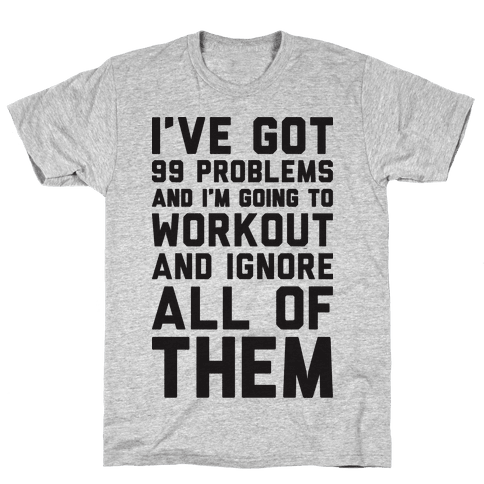 I've Got 99 Problems And I'm Going To Workout And Ignore All Of Them Mens T-Shirt