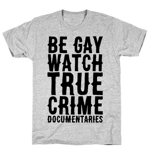 Be Gay Watch True Crime Documentaries T-Shirt
