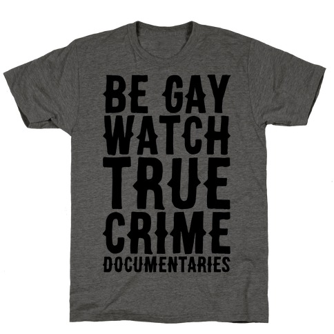 Be Gay Watch True Crime Documentaries T-Shirt