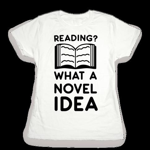 Reading? What a Novel Idea!  Womens T-Shirt