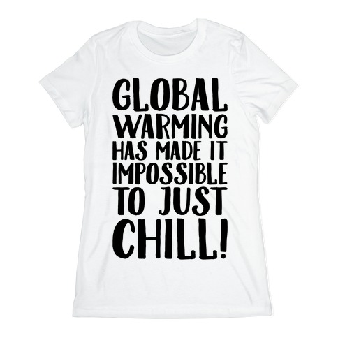 Global Warming Had Made It Impossible To Just Chill Womens T-Shirt