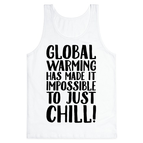 Global Warming Had Made It Impossible To Just Chill Tank Top