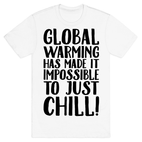 Global Warming Had Made It Impossible To Just Chill T-Shirt